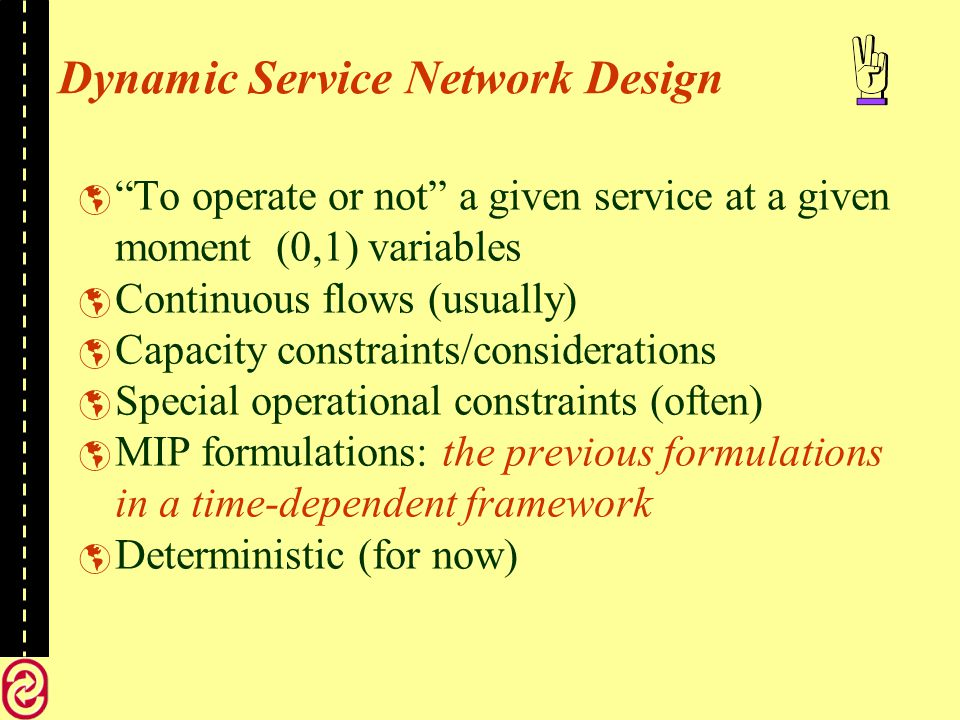 Dynamic Service Network Design To operate or not a given service at a given moment (0,1) variables Continuous flows (usually) Capacity constraints/considerations Special operational constraints (often) MIP formulations: the previous formulations in a time-dependent framework Deterministic (for now)