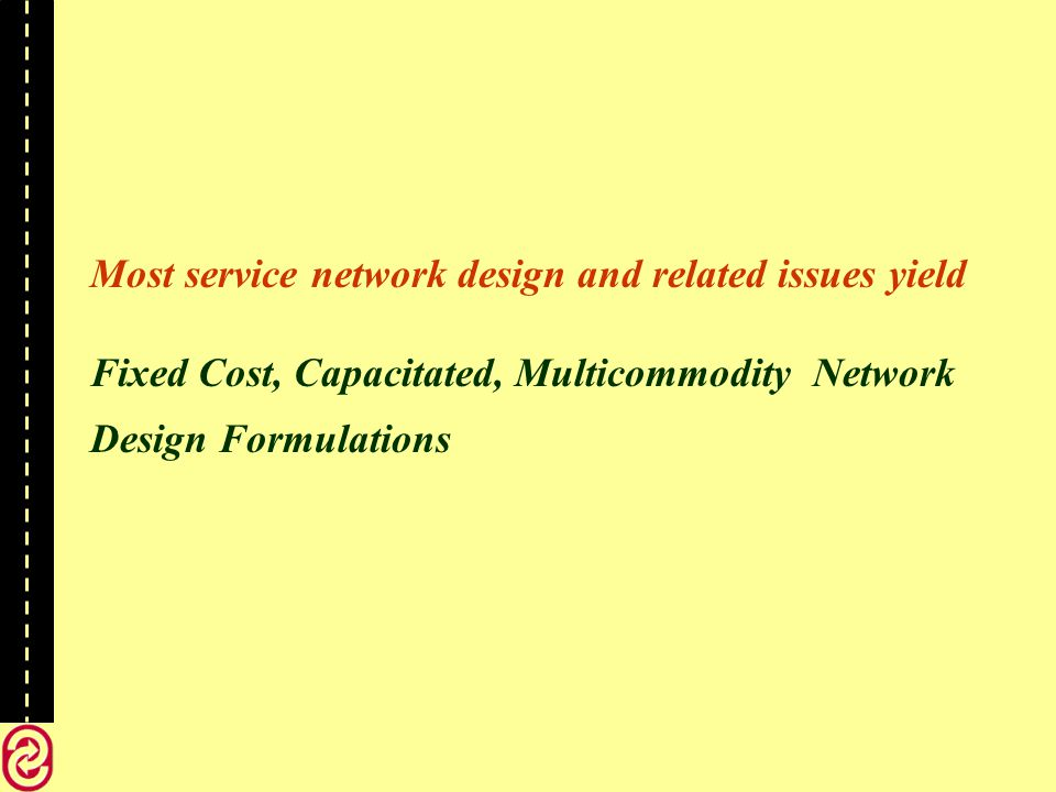 Most service network design and related issues yield Fixed Cost, Capacitated, Multicommodity Network Design Formulations