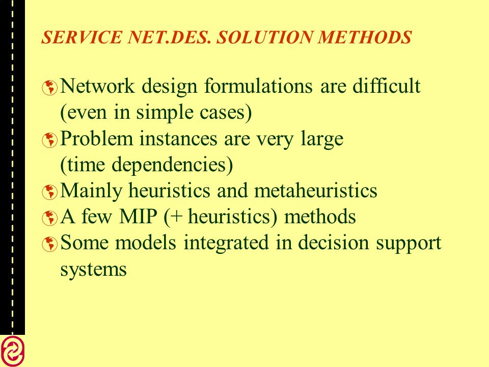 SERVICE NET.DES. SOLUTION METHODS Network design formulations are difficult (even in simple cases) Problem instances are very large (time dependencies
