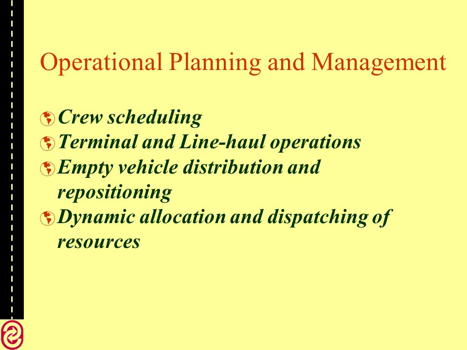 Operational Planning and Management Crew scheduling Terminal and Line-haul operations Empty vehicle distribution and repositioning Dynamic allocation and dispatching of resources