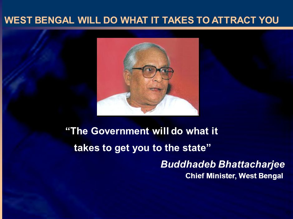 30 Buddhadeb Bhattacharjee Chief Minister, West Bengal The Government will do what it takes to get you to the state WEST BENGAL WILL DO WHAT IT TAKES TO ATTRACT YOU