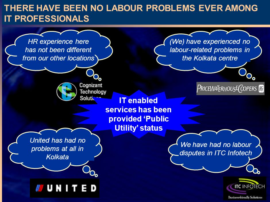 5 THERE HAVE BEEN NO LABOUR PROBLEMS EVER AMONG IT PROFESSIONALS HR experience here has not been different from our other locations (We) have experienced no labour-related problems in the Kolkata centre United has had no problems at all in Kolkata We have had no labour disputes in ITC Infotech IT enabled services has been provided Public Utility status