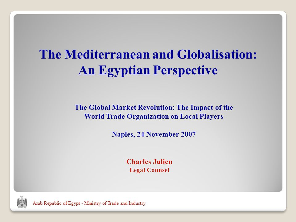 Arab Republic of Egypt - Ministry of Trade and Industry Charles Julien Legal Counsel The Mediterranean and Globalisation: An Egyptian Perspective The Global Market Revolution: The Impact of the World Trade Organization on Local Players Naples, 24 November 2007
