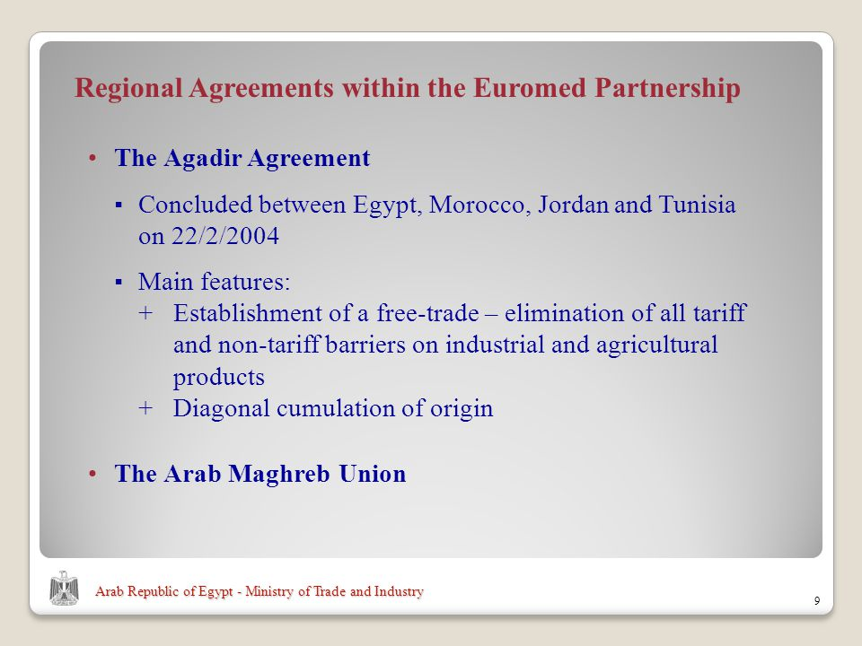 Arab Republic of Egypt - Ministry of Trade and Industry 9 Regional Agreements within the Euromed Partnership The Agadir Agreement Concluded between Egypt, Morocco, Jordan and Tunisia on 22/2/2004 Main features: + Establishment of a free-trade – elimination of all tariff and non-tariff barriers on industrial and agricultural products +Diagonal cumulation of origin The Arab Maghreb Union