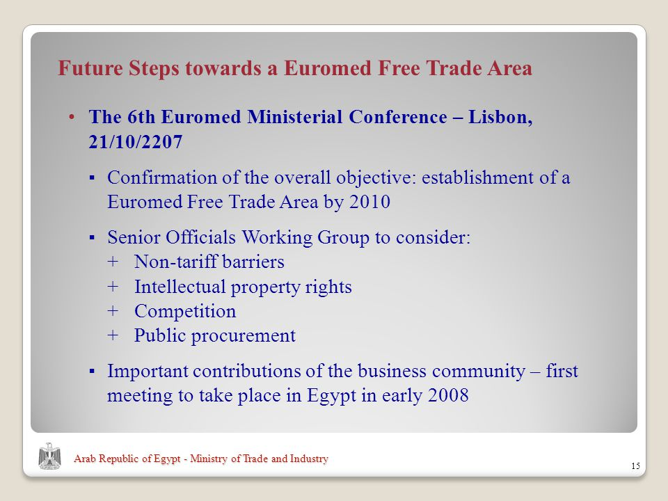 Arab Republic of Egypt - Ministry of Trade and Industry 15 Future Steps towards a Euromed Free Trade Area The 6th Euromed Ministerial Conference – Lisbon, 21/10/2207 Confirmation of the overall objective: establishment of a Euromed Free Trade Area by 2010 Senior Officials Working Group to consider: +Non-tariff barriers +Intellectual property rights +Competition +Public procurement Important contributions of the business community – first meeting to take place in Egypt in early 2008