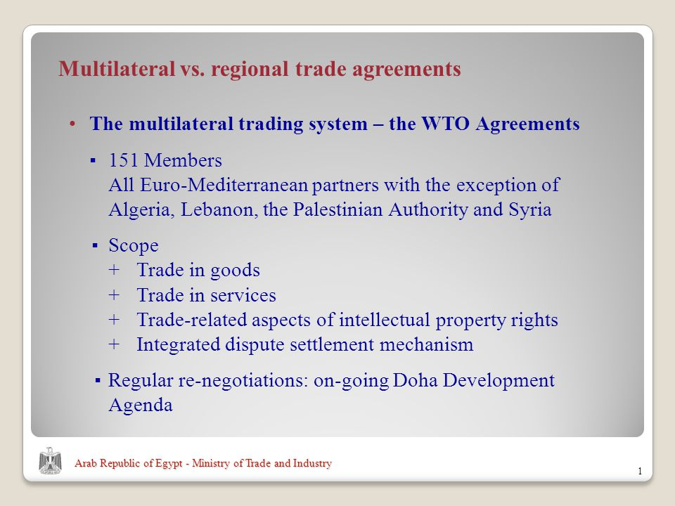 Arab Republic of Egypt - Ministry of Trade and Industry The multilateral trading system – the WTO Agreements 151 Members All Euro-Mediterranean partners with the exception of Algeria, Lebanon, the Palestinian Authority and Syria Scope +Trade in goods +Trade in services +Trade-related aspects of intellectual property rights + Integrated dispute settlement mechanism Regular re-negotiations: on-going Doha Development Agenda 1 Multilateral vs.