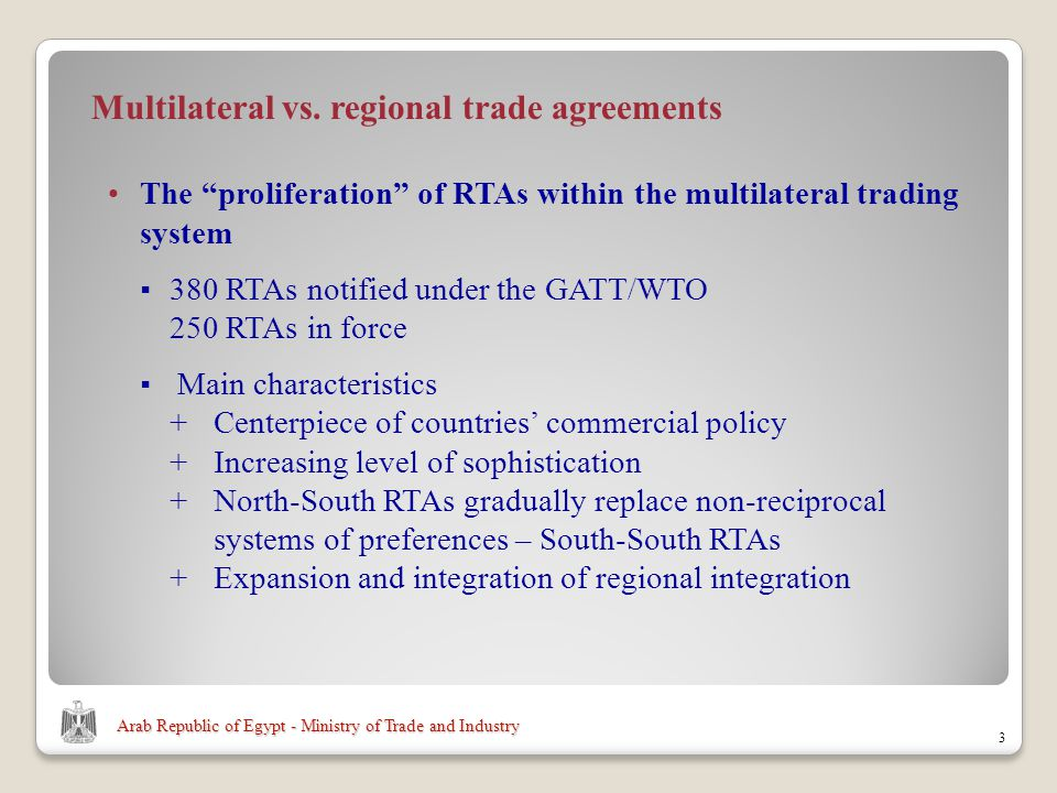 Arab Republic of Egypt - Ministry of Trade and Industry The proliferation of RTAs within the multilateral trading system 380 RTAs notified under the GATT/WTO 250 RTAs in force Main characteristics +Centerpiece of countries commercial policy +Increasing level of sophistication +North-South RTAs gradually replace non-reciprocal systems of preferences – South-South RTAs + Expansion and integration of regional integration 3 Multilateral vs.