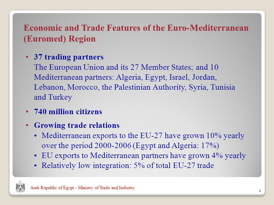 Arab Republic of Egypt - Ministry of Trade and Industry 37 trading partners The European Union and its 27 Member States; and 10 Mediterranean partners: Algeria, Egypt, Israel, Jordan, Lebanon, Morocco, the Palestinian Authority, Syria, Tunisia and Turkey 4 Economic and Trade Features of the Euro-Mediterranean (Euromed) Region 740 million citizens Growing trade relations Mediterranean exports to the EU-27 have grown 10% yearly over the period (Egypt and Algeria: 17%) EU exports to Mediterranean partners have grown 4% yearly Relatively low integration: 5% of total EU-27 trade