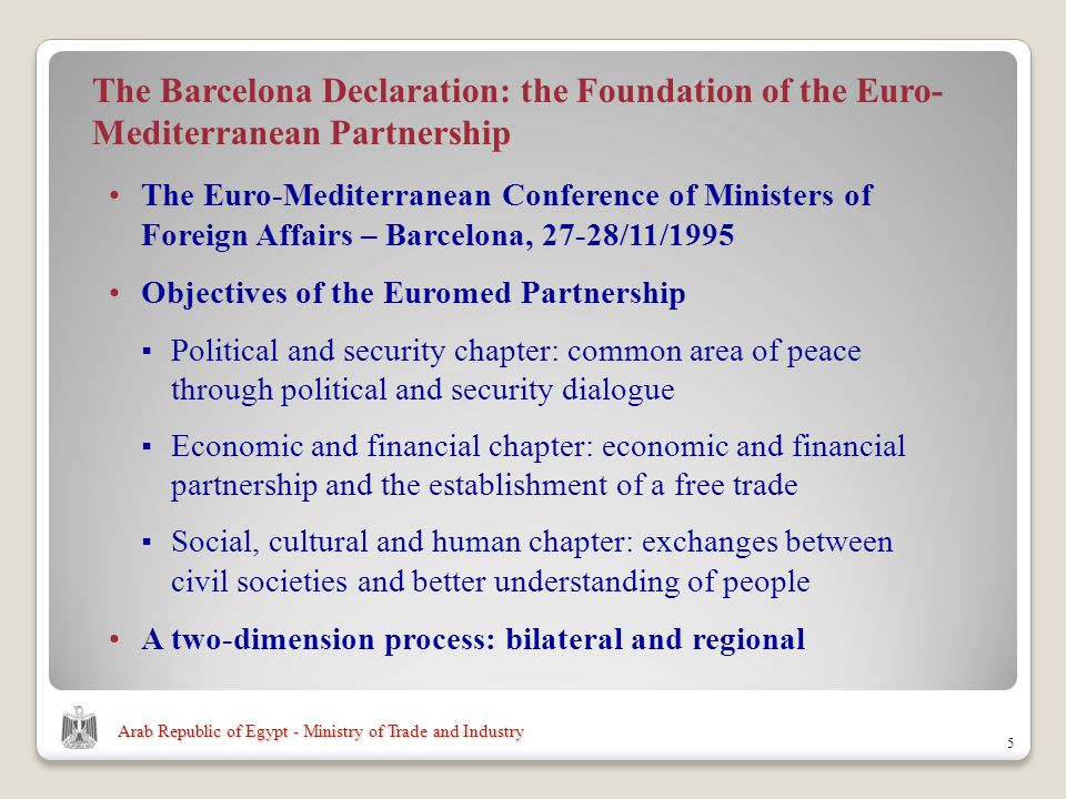 Arab Republic of Egypt - Ministry of Trade and Industry The Euro-Mediterranean Conference of Ministers of Foreign Affairs – Barcelona, 27-28/11/ The Barcelona Declaration: the Foundation of the Euro- Mediterranean Partnership Objectives of the Euromed Partnership Political and security chapter: common area of peace through political and security dialogue Economic and financial chapter: economic and financial partnership and the establishment of a free trade Social, cultural and human chapter: exchanges between civil societies and better understanding of people A two-dimension process: bilateral and regional