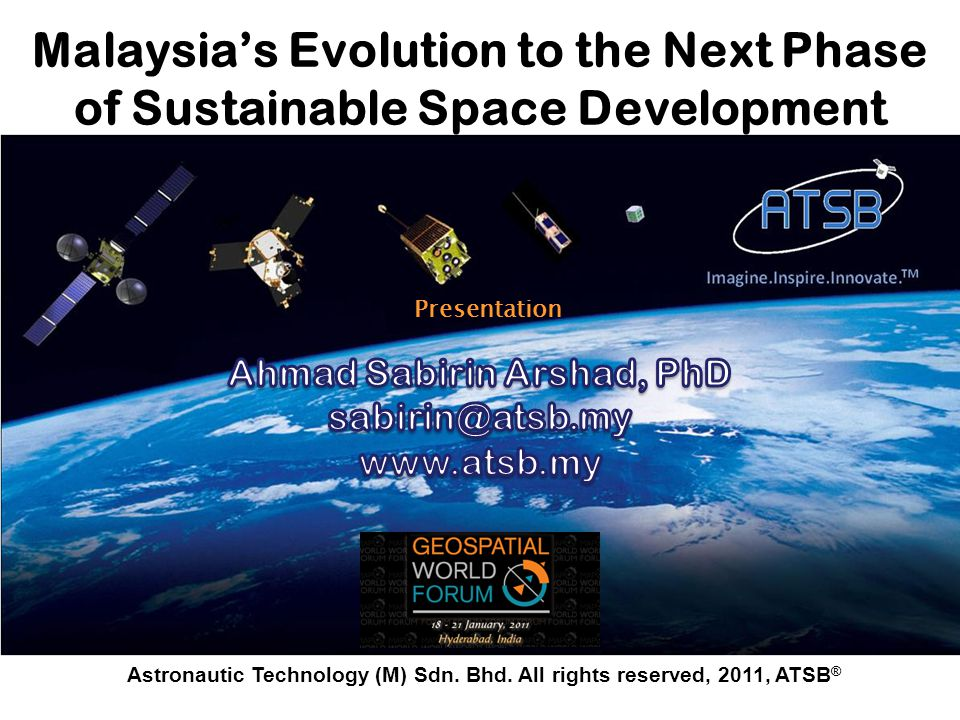 Astronautic Technology (M) Sdn. Bhd. All rights reserved, 2011, ATSB ® Malaysias Evolution to the Next Phase of Sustainable Space Development Presenta