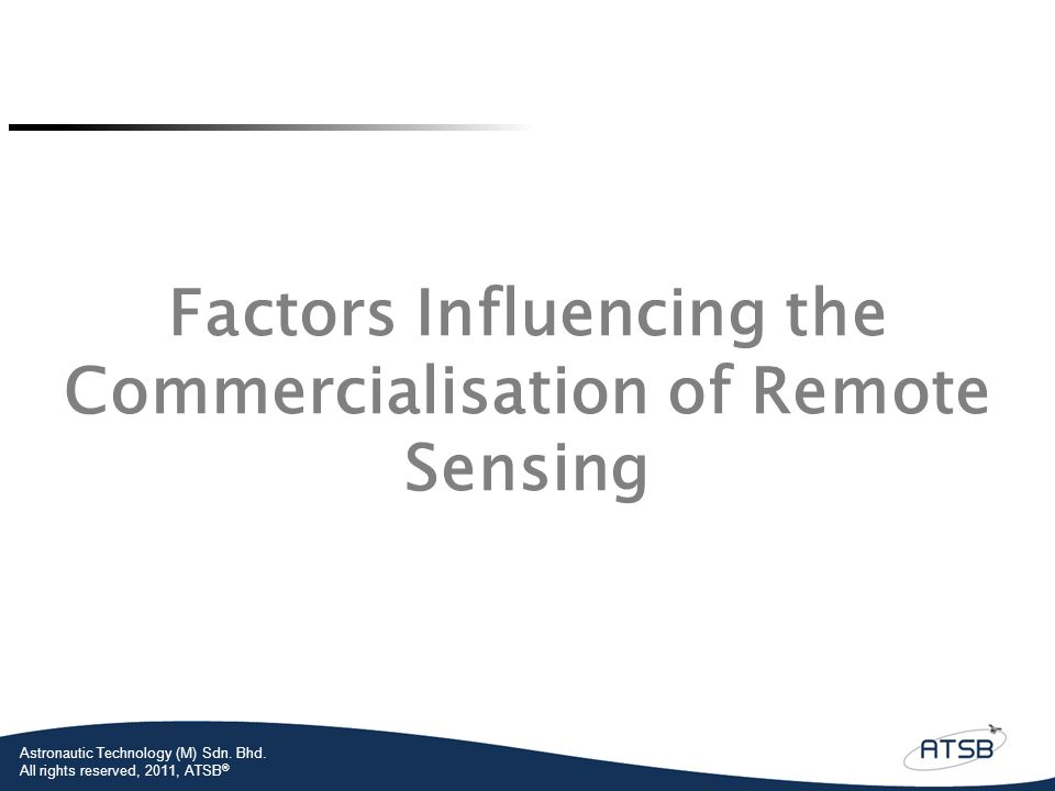 Astronautic Technology (M) Sdn. Bhd. All rights reserved, 2011, ATSB ® Factors Influencing the Commercialisation of Remote Sensing