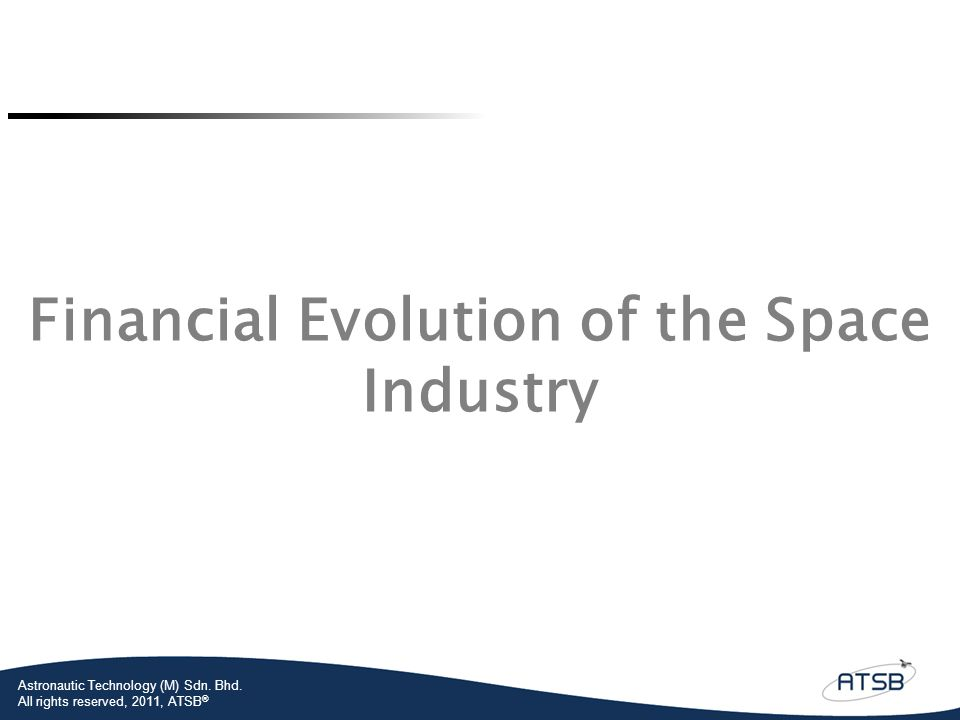 Astronautic Technology (M) Sdn. Bhd. All rights reserved, 2011, ATSB ® Financial Evolution of the Space Industry