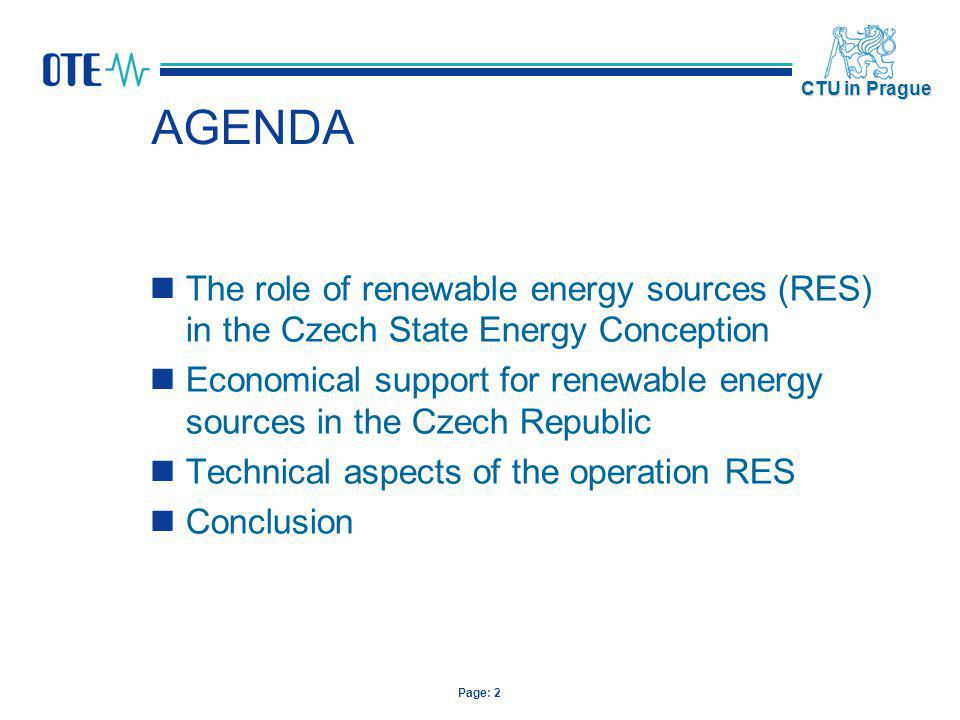 Page: 3 CTU in Prague AGENDA The role of renewable energy sources (RES) in the Czech State Energy Conception Economical support for renewable energy sources in the Czech Republic Technical aspects of the operation RES Conclusion