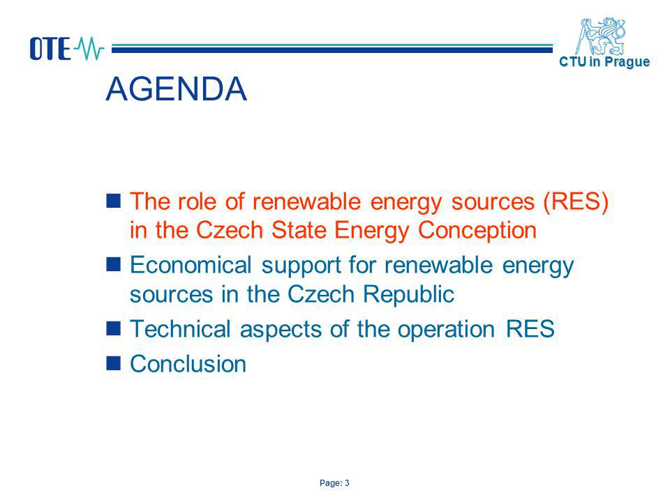 Page: 4 CTU in Prague The Czech State Energy Conception The Energy Sector - significant impact on the environment level Sustainable development The global problem of the world is to ensure it It is impossible to express it in an empiric way its definition is a result of experts discussions and agreements The Czech Republic is aware responsibility for creating of conditions for reliable and long-term safe supply of energy at the acceptable prize and at creating conditions for its effective utilizations, which will not threaten the environment and will be in accordance with policy of sustainable development State Energy Conception State Energy Conception creates the balance between energy market and reliable energy supply, environment protection and support of research and development.