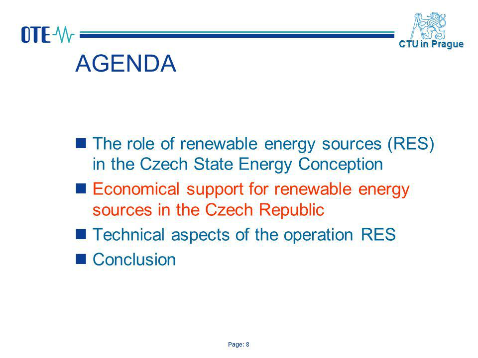 Page: 9 CTU in Prague Economical support for renewable energy sources in the Czech Republic Two supporting systems: form of redemption prices form of green bonuses Electricity producers can choose from these two support systems, whereas they can not combine the support manner