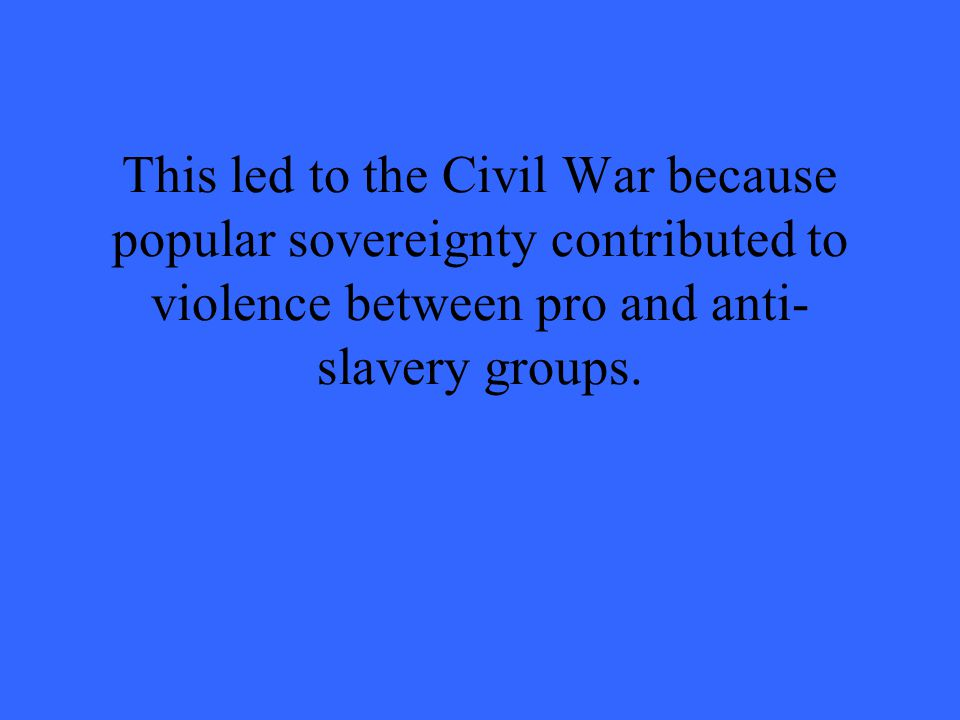 This led to the Civil War because popular sovereignty contributed to violence between pro and anti- slavery groups.