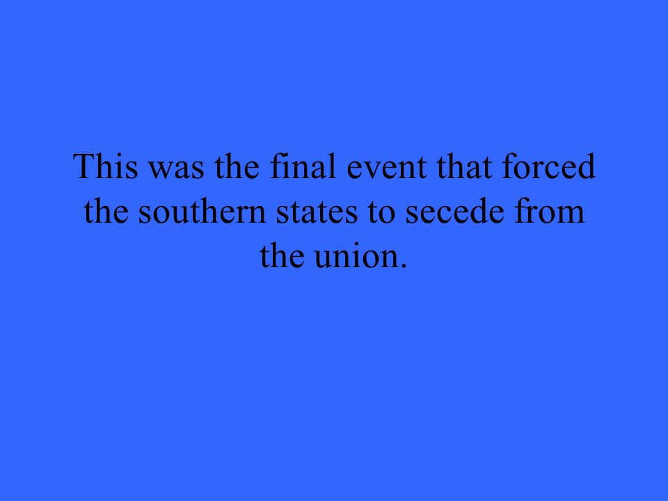 This was the final event that forced the southern states to secede from the union.