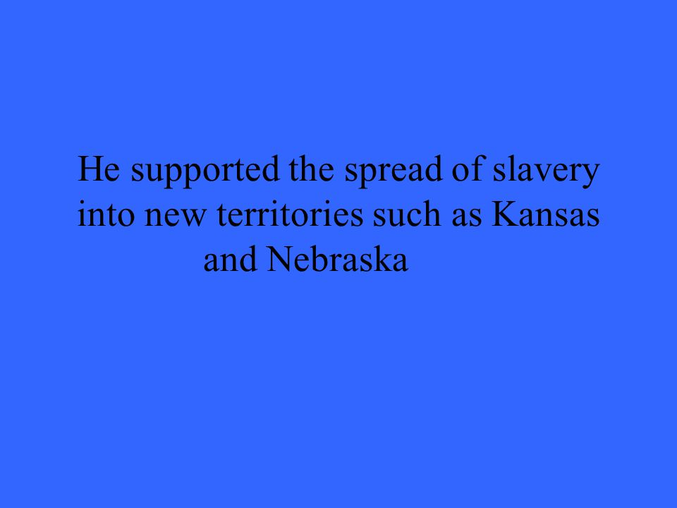 He supported the spread of slavery into new territories such as Kansas and Nebraska