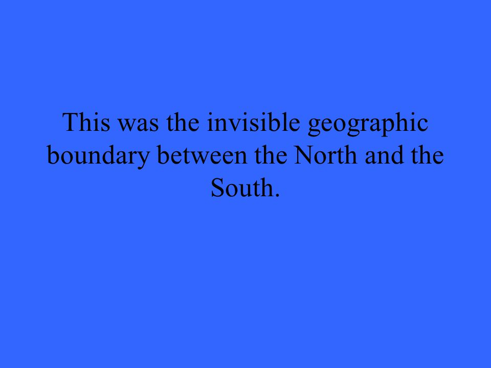 This was the invisible geographic boundary between the North and the South.