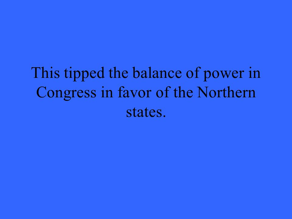 This tipped the balance of power in Congress in favor of the Northern states.