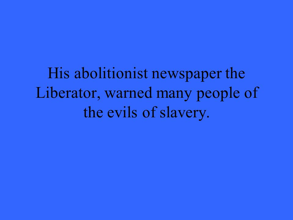 His abolitionist newspaper the Liberator, warned many people of the evils of slavery.