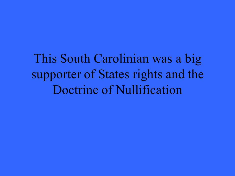 This South Carolinian was a big supporter of States rights and the Doctrine of Nullification