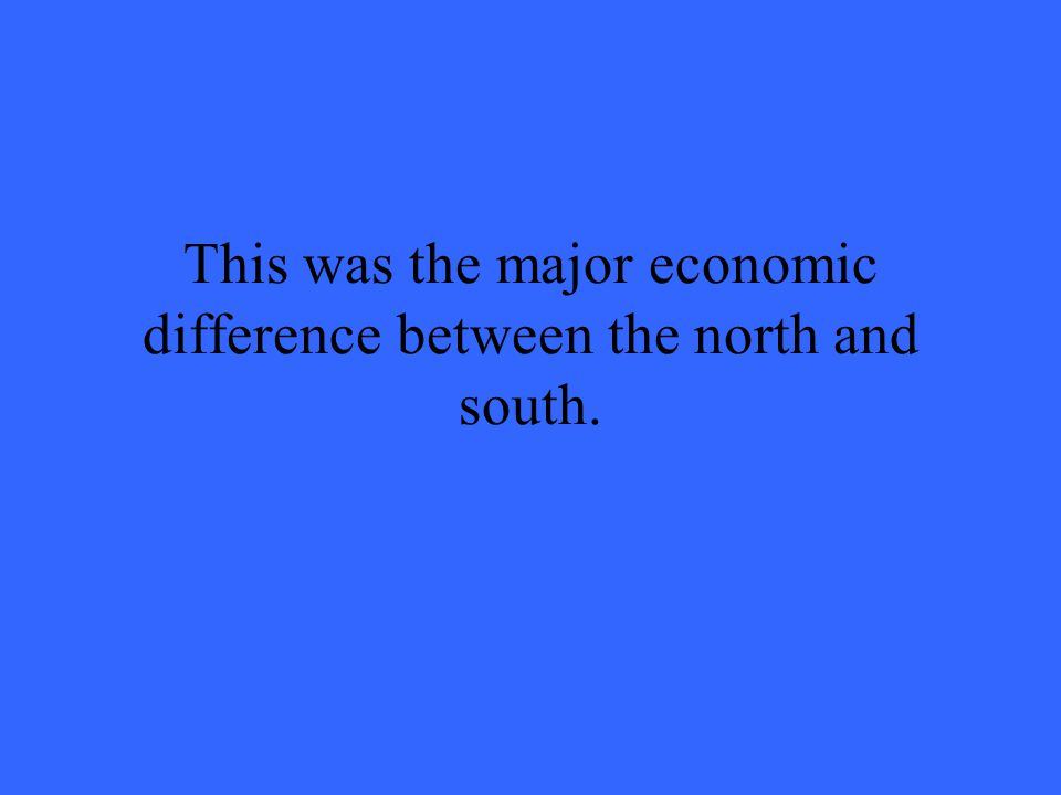 This was the major economic difference between the north and south.