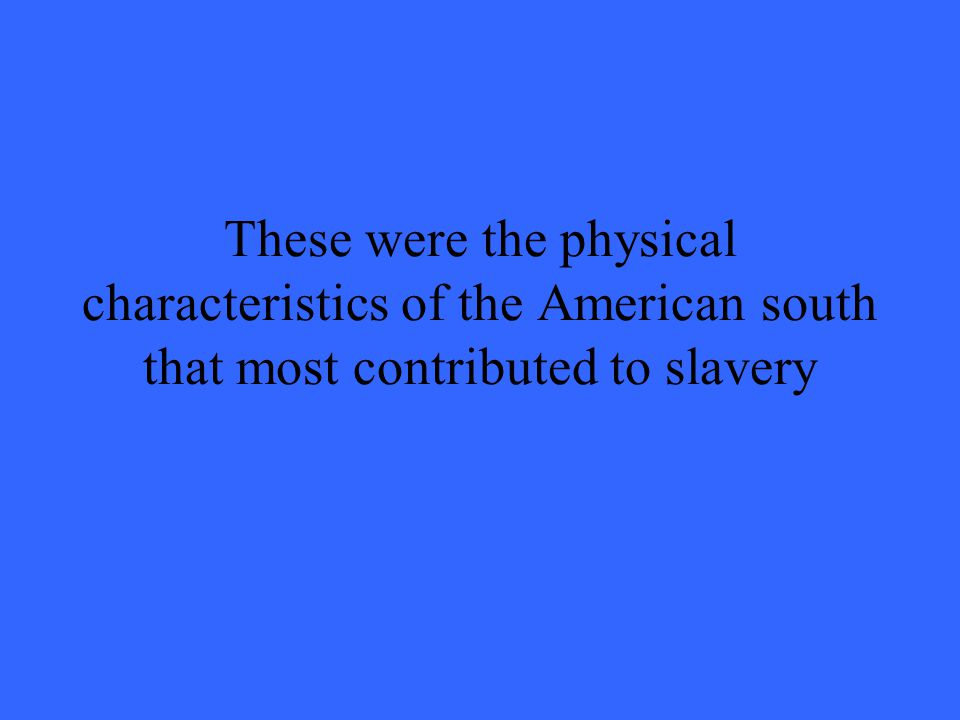 These were the physical characteristics of the American south that most contributed to slavery