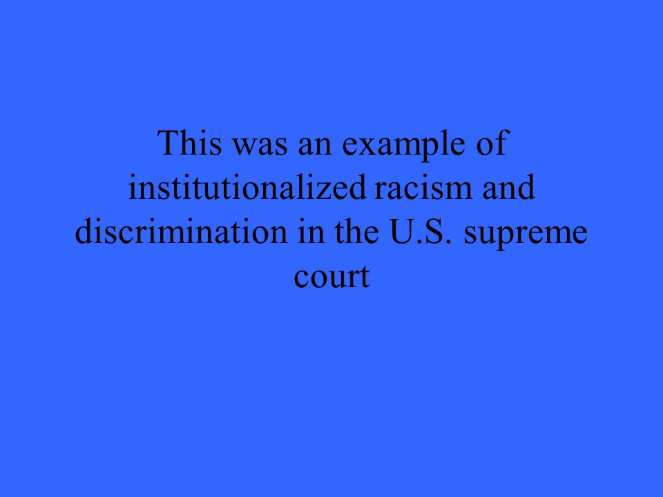 This was an example of institutionalized racism and discrimination in the U.S. supreme court
