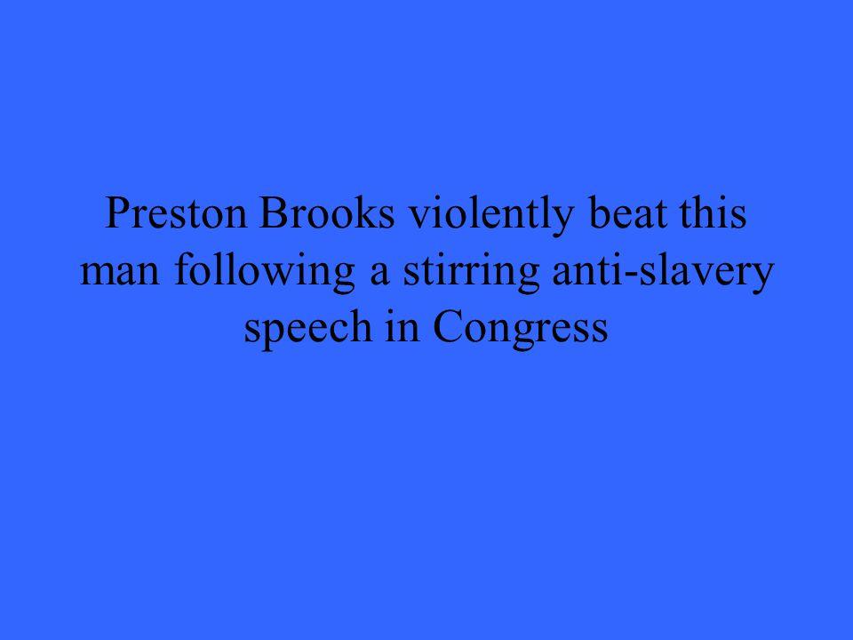 Preston Brooks violently beat this man following a stirring anti-slavery speech in Congress