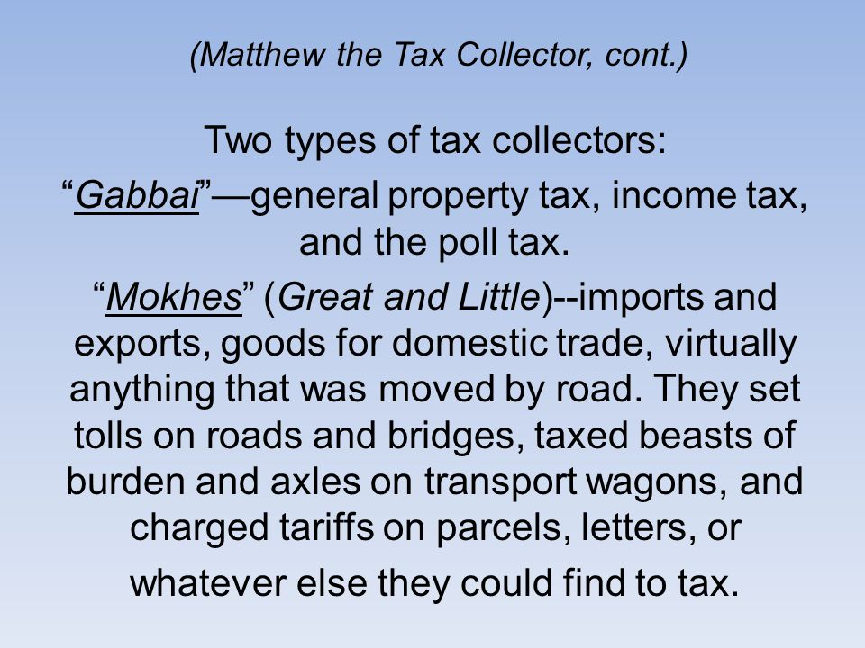 (Matthew the Tax Collector, cont.) Two types of tax collectors: Gabbaigeneral property tax, income tax, and the poll tax.