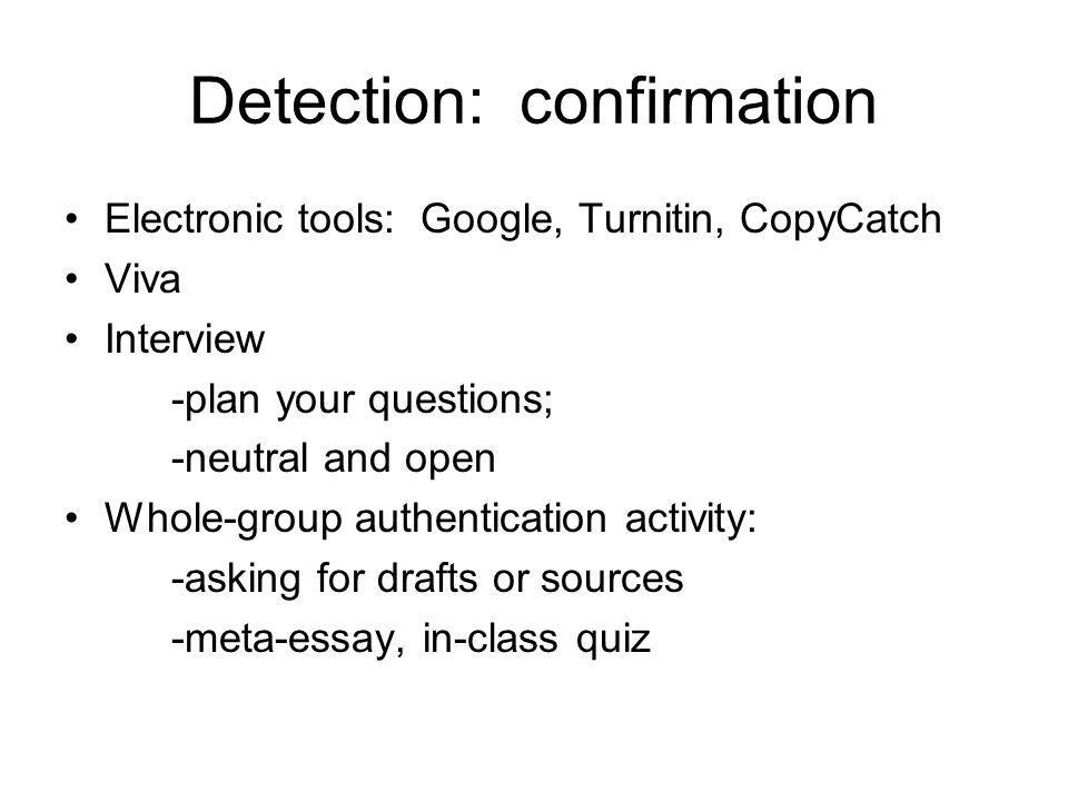 Detection: confirmation Electronic tools: Google, Turnitin, CopyCatch Viva Interview -plan your questions; -neutral and open Whole-group authentication activity: -asking for drafts or sources -meta-essay, in-class quiz