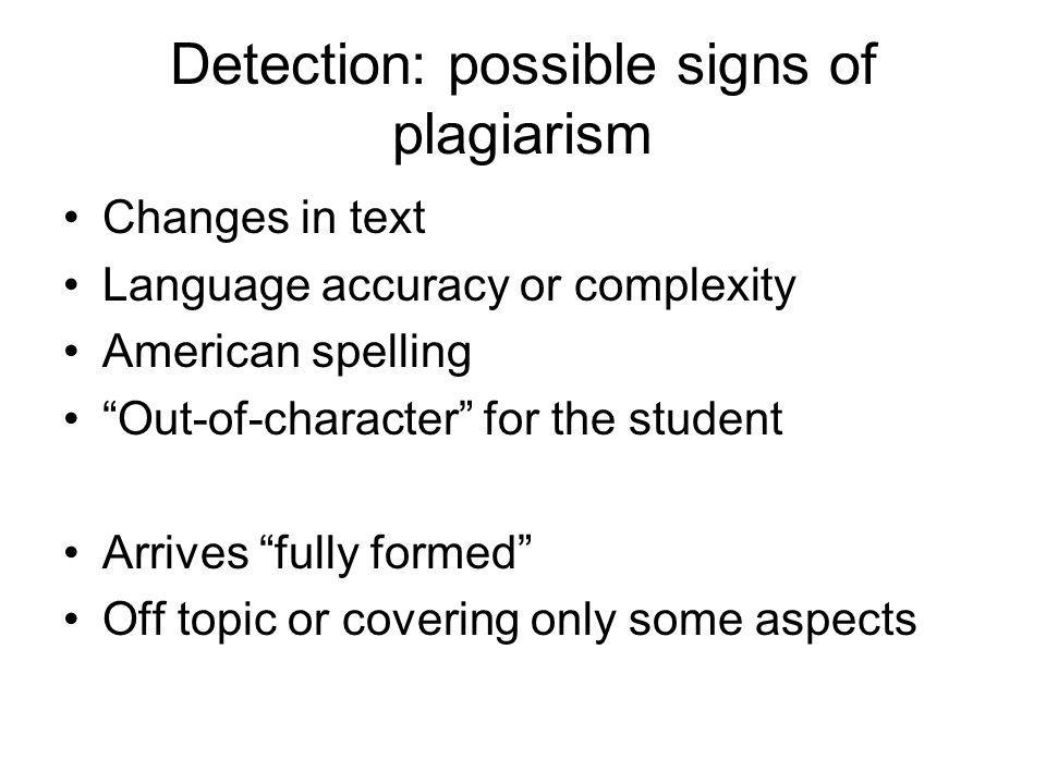 Detection: possible signs of plagiarism Changes in text Language accuracy or complexity American spelling Out-of-character for the student Arrives fully formed Off topic or covering only some aspects