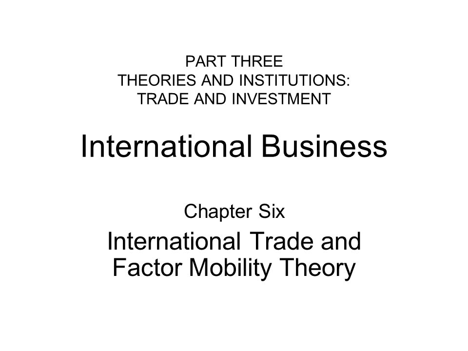 PART THREE THEORIES AND INSTITUTIONS: TRADE AND INVESTMENT International Business Chapter Six International Trade and Factor Mobility Theory