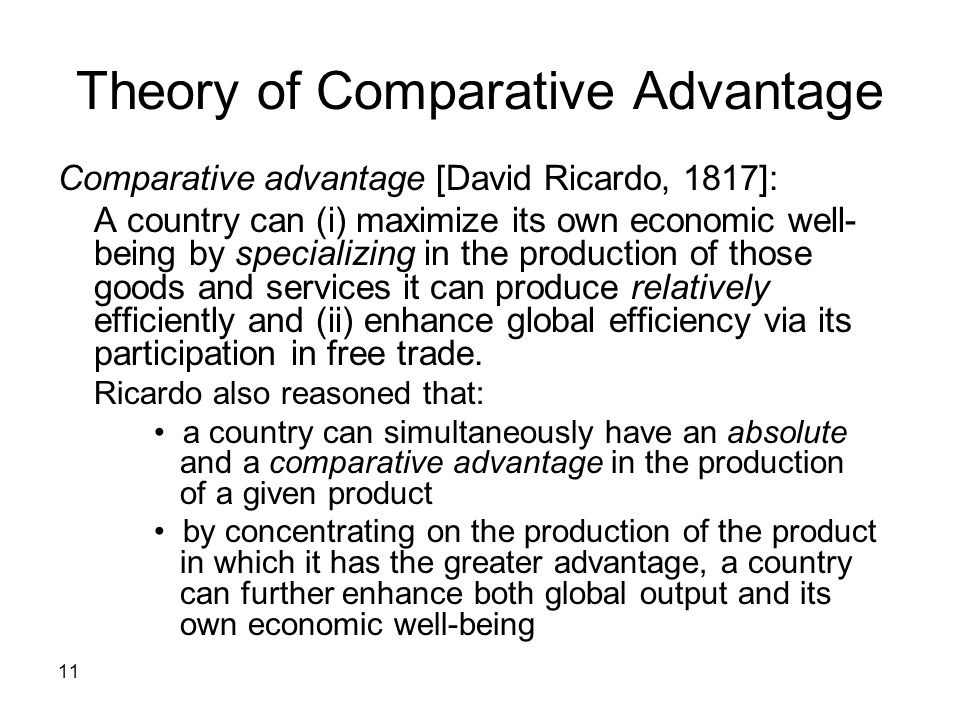 11 Theory of Comparative Advantage Comparative advantage [David Ricardo, 1817]: A country can (i) maximize its own economic well- being by specializin