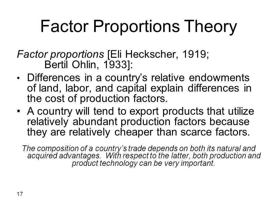 17 Factor Proportions Theory Factor proportions [Eli Heckscher, 1919; Bertil Ohlin, 1933]: Differences in a countrys relative endowments of land, labo