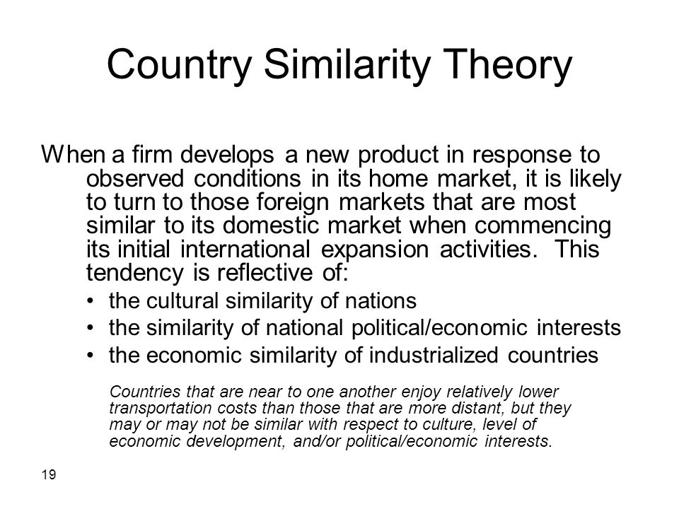 19 Country Similarity Theory When a firm develops a new product in response to observed conditions in its home market, it is likely to turn to those f
