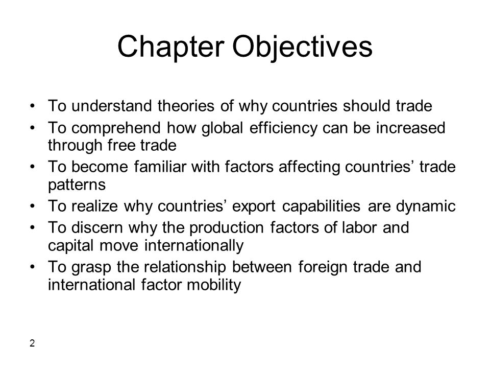 2 Chapter Objectives To understand theories of why countries should trade To comprehend how global efficiency can be increased through free trade To b