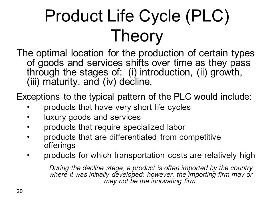 20 Product Life Cycle (PLC) Theory The optimal location for the production of certain types of goods and services shifts over time as they pass throug
