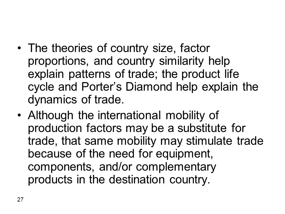 27 The theories of country size, factor proportions, and country similarity help explain patterns of trade; the product life cycle and Porters Diamond