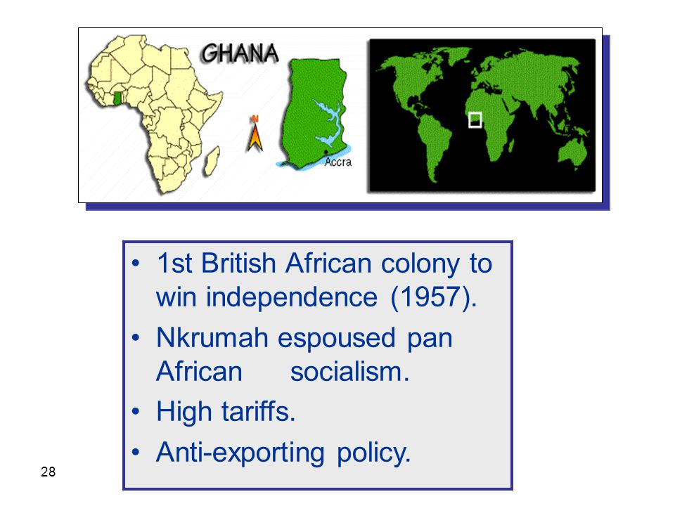 28 1st British African colony to win independence (1957). Nkrumah espoused pan African socialism. High tariffs. Anti-exporting policy.
