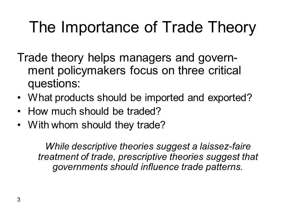 3 The Importance of Trade Theory Trade theory helps managers and govern- ment policymakers focus on three critical questions: What products should be