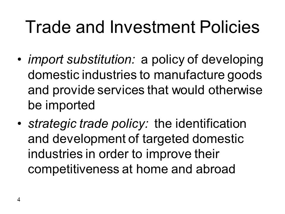4 Trade and Investment Policies import substitution: a policy of developing domestic industries to manufacture goods and provide services that would o