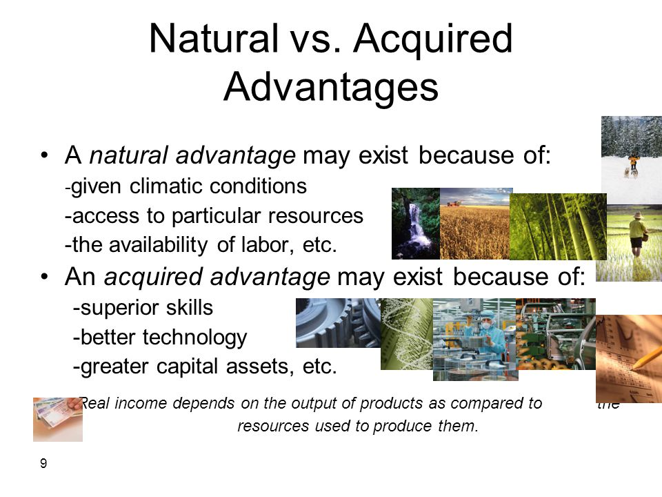 9 Natural vs. Acquired Advantages A natural advantage may exist because of: - given climatic conditions -access to particular resources -the availabil