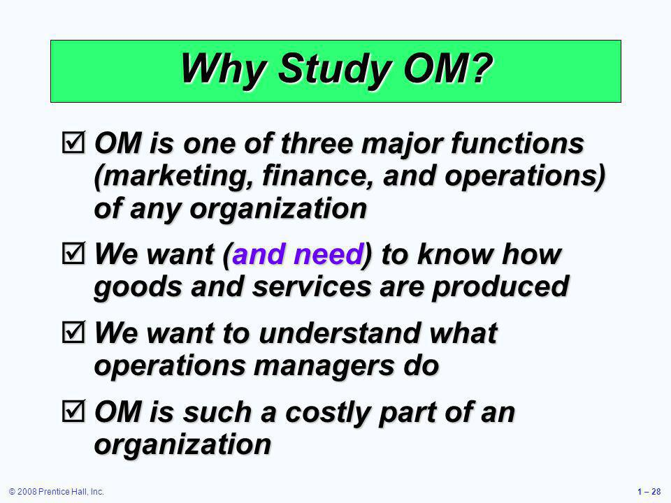 © 2008 Prentice Hall, Inc.1 – 28 Why Study OM? OM is one of three major functions (marketing, finance, and operations) of any organization OM is one o