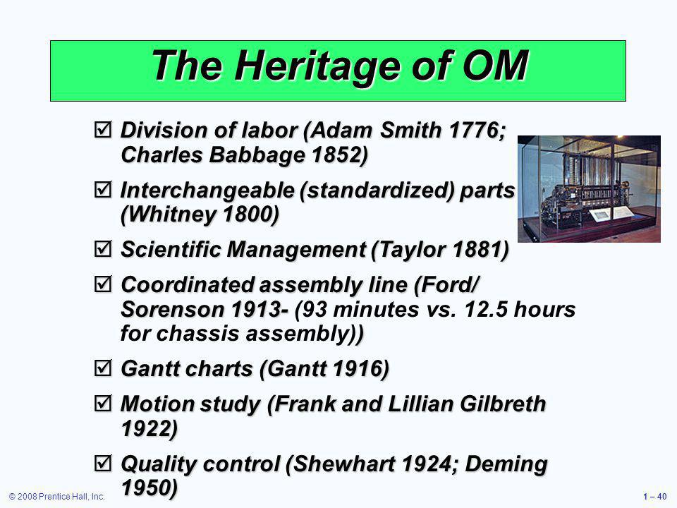 © 2008 Prentice Hall, Inc.1 – 40 The Heritage of OM Division of labor (Adam Smith 1776; Charles Babbage 1852) Division of labor (Adam Smith 1776; Char