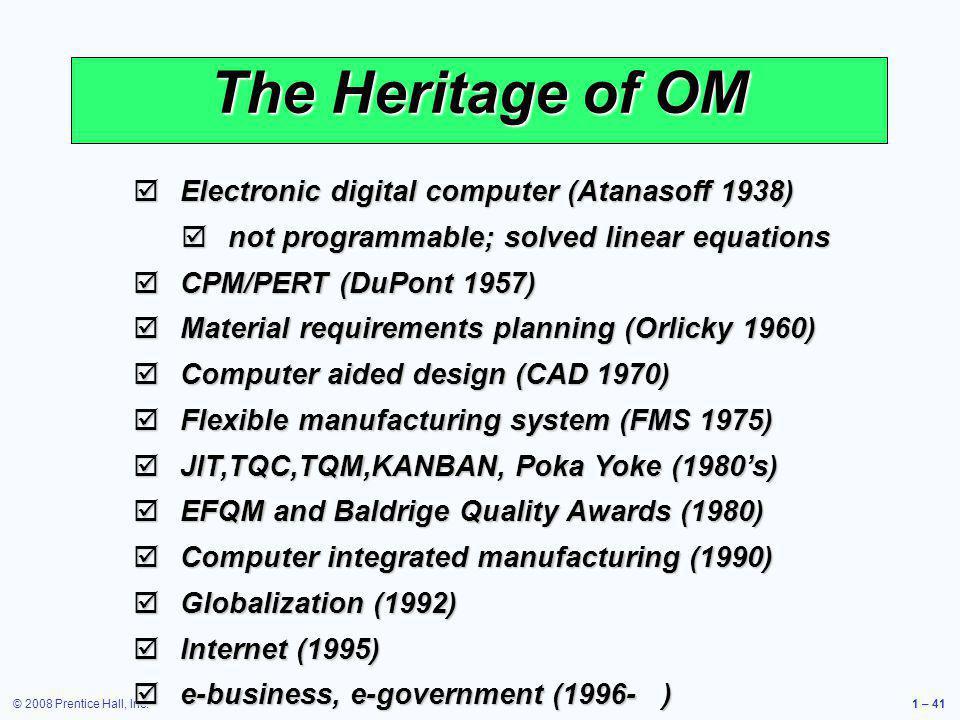 © 2008 Prentice Hall, Inc.1 – 41 The Heritage of OM Electronic digital computer (Atanasoff 1938) Electronic digital computer (Atanasoff 1938) not prog