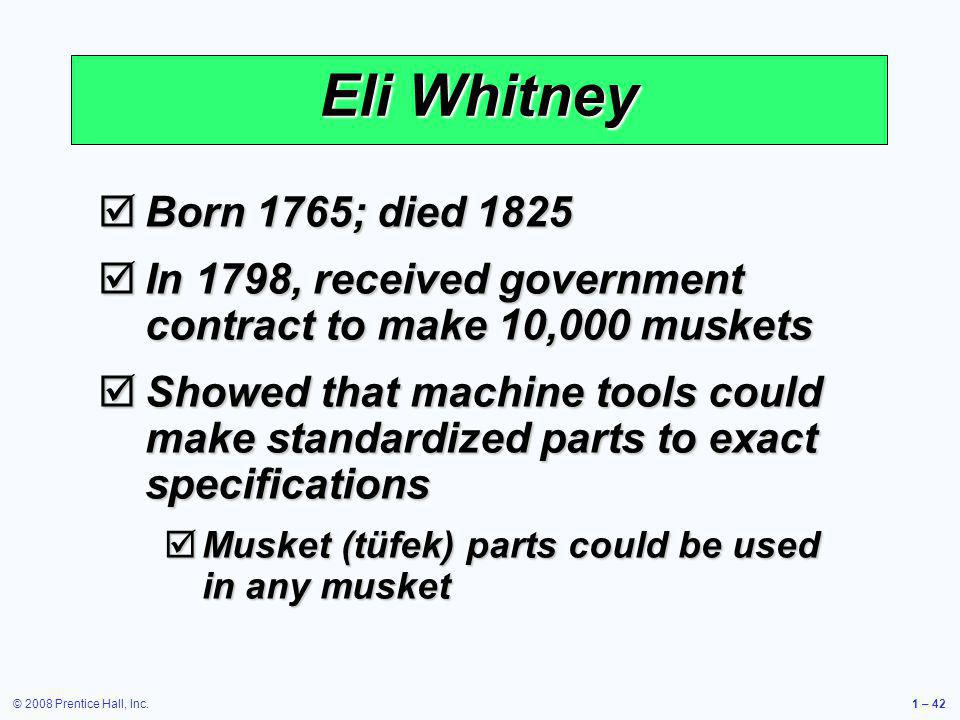 © 2008 Prentice Hall, Inc.1 – 42 Eli Whitney Born 1765; died 1825 Born 1765; died 1825 In 1798, received government contract to make 10,000 muskets In