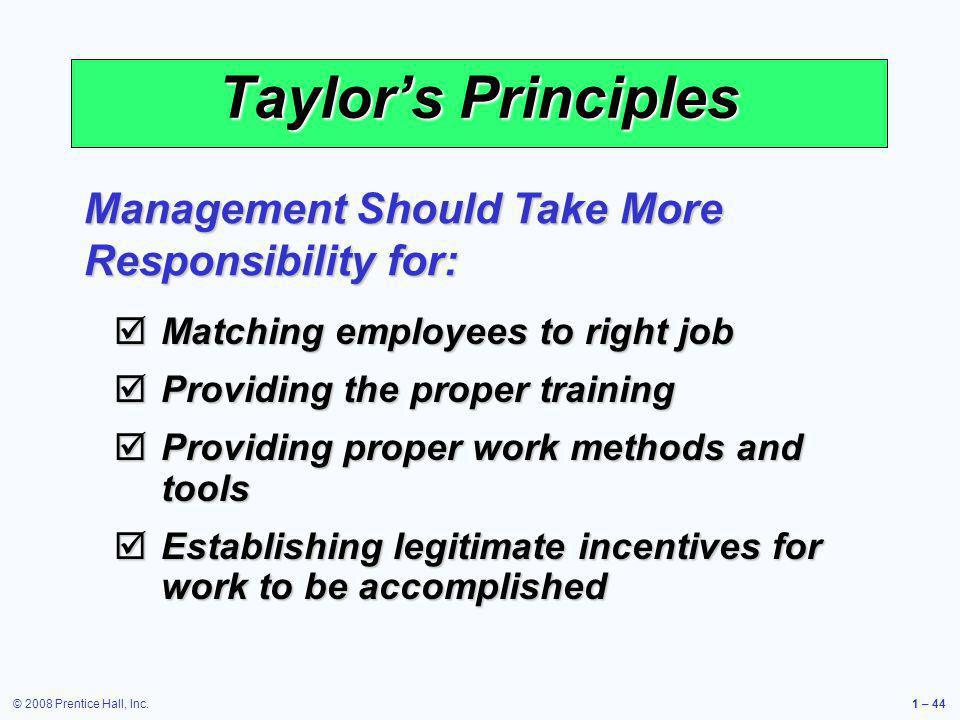 © 2008 Prentice Hall, Inc.1 – 44 Taylors Principles Matching employees to right job Matching employees to right job Providing the proper training Prov
