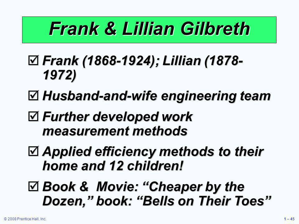 © 2008 Prentice Hall, Inc.1 – 45 Frank & Lillian Gilbreth Frank (1868-1924); Lillian (1878- 1972) Frank (1868-1924); Lillian (1878- 1972) Husband-and-